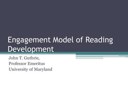 Engagement Model of Reading Development John T. Guthrie, Professor Emeritus University of Maryland.