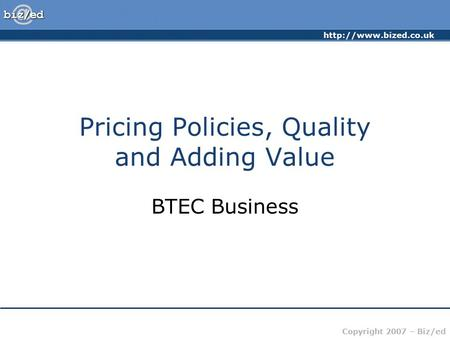 Copyright 2007 – Biz/ed Pricing Policies, Quality and Adding Value BTEC Business.