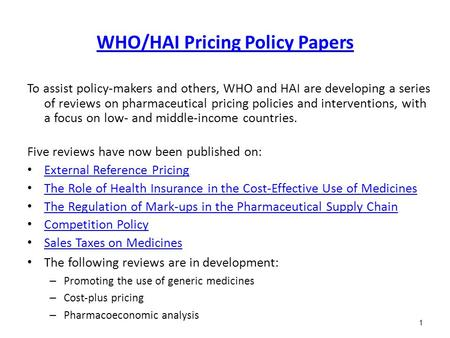 1 WHO/HAI Pricing Policy Papers To assist policy-makers and others, WHO and HAI are developing a series of reviews on pharmaceutical pricing policies and.