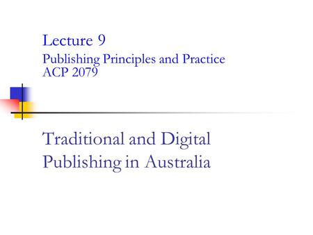 Traditional and Digital Publishing in Australia Lecture 9 Publishing Principles and Practice ACP 2079.