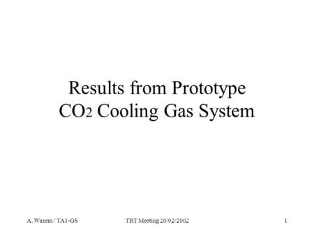 A. Wasem / TA1-GSTRT Meeting 20/02/20021 Results from Prototype CO 2 Cooling Gas System.