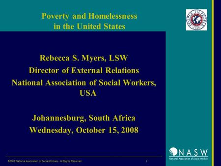 ©2008 National Association of Social Workers. All Rights Reserved. 1 Poverty and Homelessness in the United States Rebecca S. Myers, LSW Director of External.