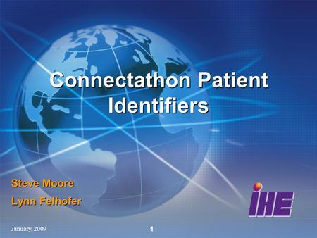 January, 2009 1 Steve Moore Lynn Felhofer Connectathon Patient Identifiers.