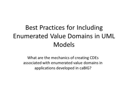 Best Practices for Including Enumerated Value Domains in UML Models What are the mechanics of creating CDEs associated with enumerated value domains in.