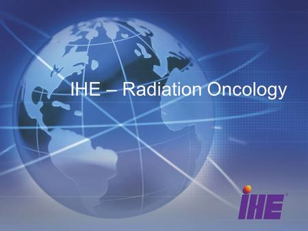 IHE – Radiation Oncology. 2 2 What is IHE? Standards-based,Standards-based, Global InitiativeGlobal Initiativegenerating Real-world ImplementationsReal-world.