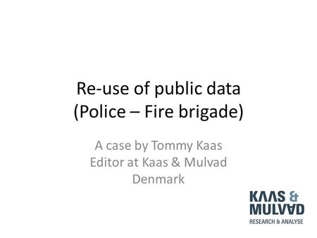 Re-use of public data (Police – Fire brigade) A case by Tommy Kaas Editor at Kaas & Mulvad Denmark.