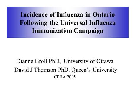 Incidence of Influenza in Ontario Following the Universal Influenza Immunization Campaign Dianne Groll PhD, University of Ottawa David J Thomson PhD, Queen's.