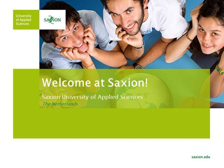 Welcome at Saxion! Saxion University of Applied Sciences The Netherlands.