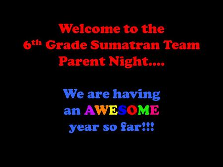 Welcome to the 6 th Grade Sumatran Team Parent Night…. We are having an AWESOME year so far!!!