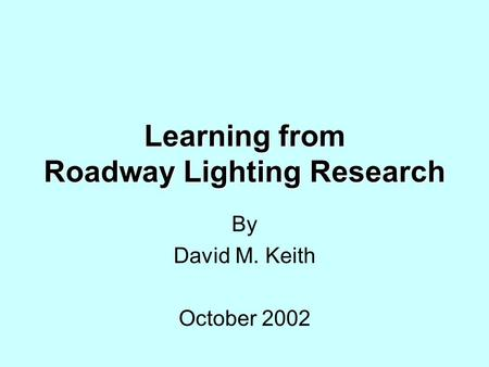 Learning from Roadway Lighting Research By David M. Keith October 2002.