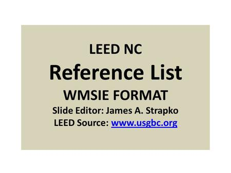 LEED NC Reference List WMSIE FORMAT Slide Editor: James A. Strapko LEED Source: www.usgbc.orgwww.usgbc.org.