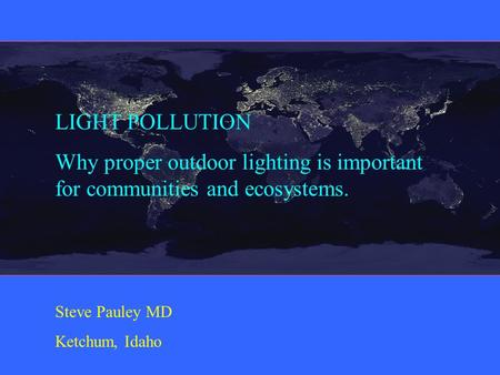 LIGHT POLLUTION Why proper outdoor lighting is important for communities and ecosystems. Steve Pauley MD Ketchum, Idaho.