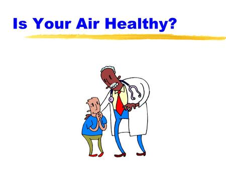 Is Your Air Healthy?. Indoor Air Quality Facts zPeople spend 60-90% of their time indoors. zIndoor air is more dangerous to your health than outdoor air.
