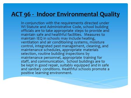 ACT 96 - Indoor Environmental Quality In conjunction with the requirements directed under WI Statute and Administrative Code, school building officials.