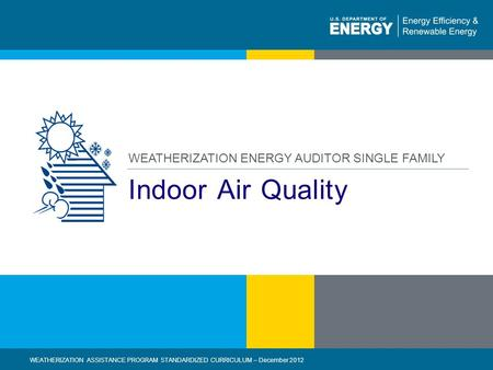 1 | WEATHERIZATION ASSISTANCE PROGRAM STANDARDIZED CURRICULUM – December 2012eere.energy.gov Indoor Air Quality WEATHERIZATION ENERGY AUDITOR SINGLE FAMILY.