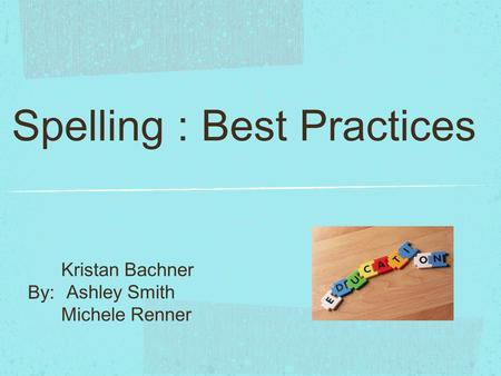 Spelling : Best Practices Kristan Bachner Ashley Smith Michele Renner By: