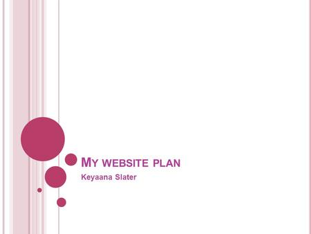 M Y WEBSITE PLAN Keyaana Slater. 1. Topic 2. Audience 3. Pictures 4. Navigation chart 5. Template 6. Layout of pages - Index - Gallery - News - About.