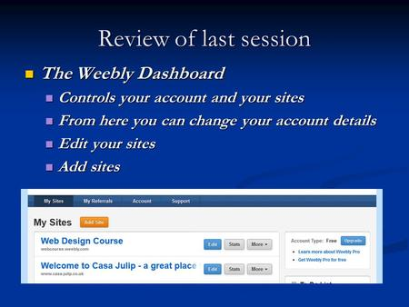 Review of last session The Weebly Dashboard The Weebly Dashboard Controls your account and your sites Controls your account and your sites From here you.
