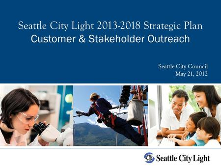 Seattle City Light 2013-2018 Strategic Plan Customer & Stakeholder Outreach Seattle City Council May 21, 2012.