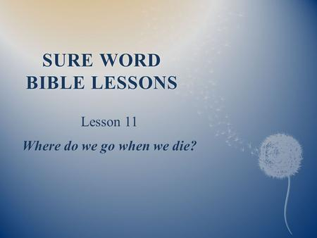SURE WORD BIBLE LESSONS Lesson 11 Where do we go when we die?
