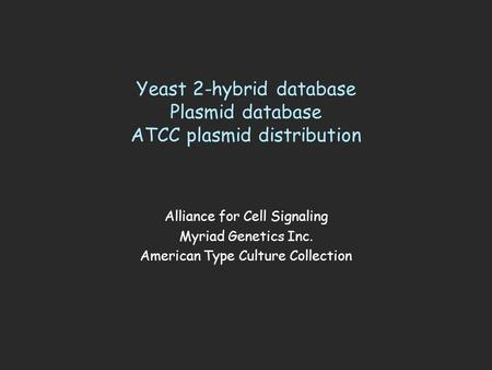 Yeast 2-hybrid database Plasmid database ATCC plasmid distribution Alliance for Cell Signaling Myriad Genetics Inc. American Type Culture Collection.