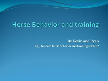 By Kevin and Ryan EQ- how are horse behavior and training related?