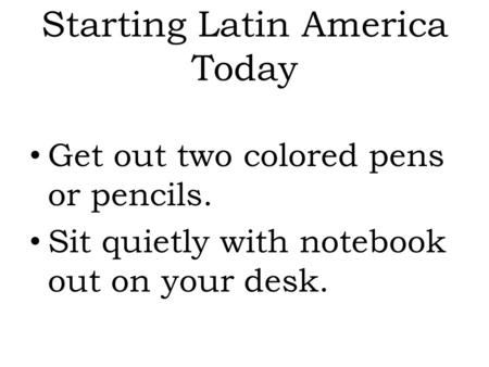 Starting Latin America Today Get out two colored pens or pencils. Sit quietly with notebook out on your desk.