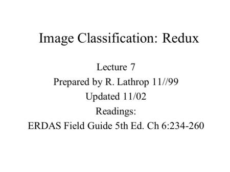 Image Classification: Redux Lecture 7 Prepared by R. Lathrop 11//99 Updated 11/02 Readings: ERDAS Field Guide 5th Ed. Ch 6:234-260.