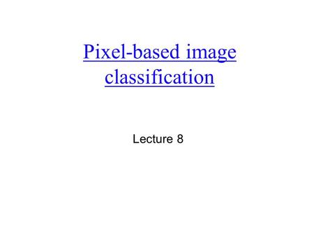 Pixel-based image classification Lecture 8. What is image classification or pattern recognition  Is a process of classifying multispectral (hyperspectral)