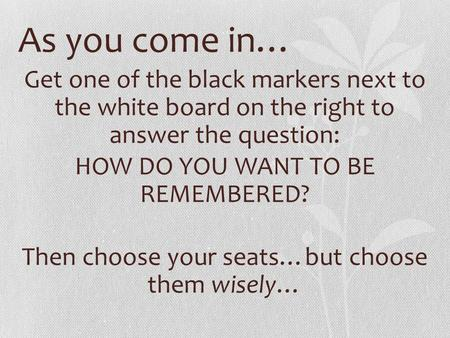 As you come in… Get one of the black markers next to the white board on the right to answer the question: HOW DO YOU WANT TO BE REMEMBERED? Then choose.