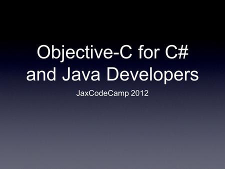 Objective-C for C# and Java Developers JaxCodeCamp 2012.