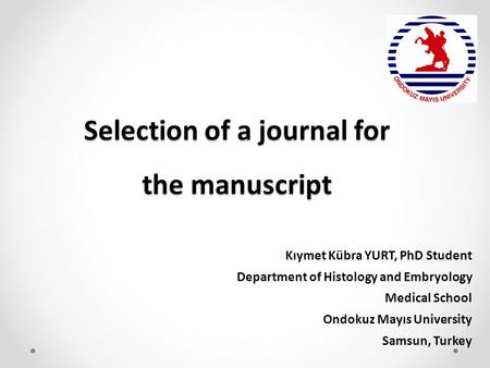 Selection of a journal for the manuscript Kıymet Kübra YURT, PhD Student Department of Histology and Embryology Medical School Ondokuz Mayıs University.