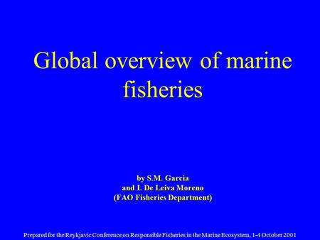 Global overview of marine fisheries by S.M. Garcia and I. De Leiva Moreno (FAO Fisheries Department) Prepared for the Reykjavic Conference on Responsible.