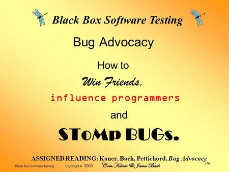 Black Box Software Testing Copyright © 2003 Cem Kaner & James Bach 179 Bug Advocacy How to Win Friends, and SToMp BUGs. ASSIGNED <strong>READING</strong>: Kaner, Bach,