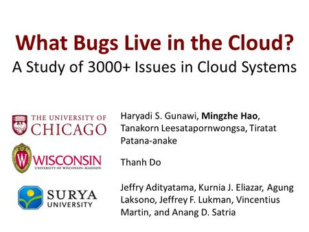 What Bugs Live in the Cloud? A Study of 3000+ Issues in Cloud Systems Jeffry Adityatama, Kurnia J. Eliazar, Agung Laksono, Jeffrey F. Lukman, Vincentius.
