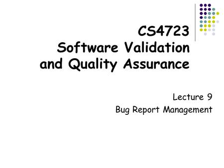 CS4723 Software Validation and Quality Assurance Lecture 9 Bug Report Management.
