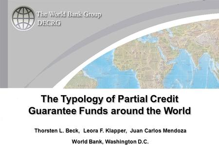 Thorsten L. Beck, Leora F. Klapper, Juan Carlos Mendoza World Bank, Washington D.C. The Typology of Partial Credit Guarantee Funds around the World.