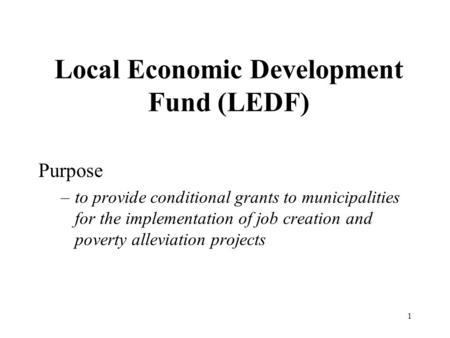 1 Local Economic Development Fund (LEDF) Purpose –to provide conditional grants to municipalities for the implementation of job creation and poverty alleviation.