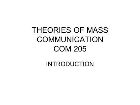 THEORIES OF MASS COMMUNICATION COM 205 INTRODUCTION.