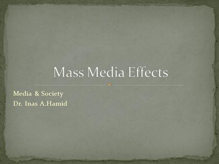 Media & Society Dr. Inas A.Hamid. Early mass communication scholars assumed that the mass media were so powerful that ideas could be inserted as if by.