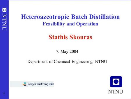 1 Heteroazeotropic Batch Distillation Feasibility and Operation Stathis Skouras 7. May 2004 Department of Chemical Engineering, NTNU NTNU.