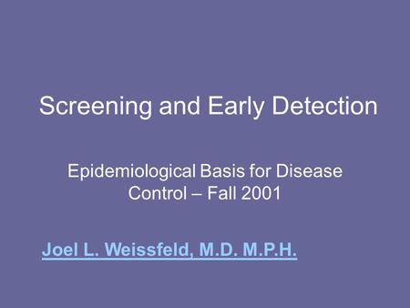 Screening and Early Detection Epidemiological Basis for Disease Control – Fall 2001 Joel L. Weissfeld, M.D. M.P.H.