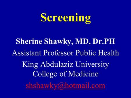 Screening Sherine Shawky, MD, Dr.PH Assistant Professor Public Health King Abdulaziz University College of Medicine