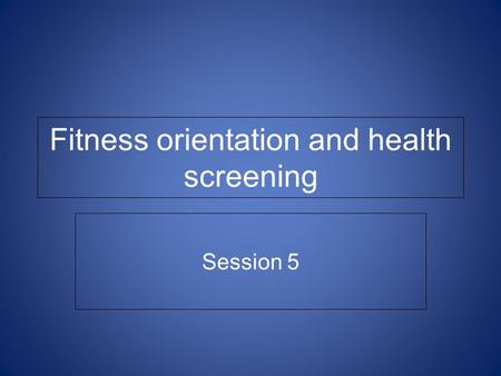 Fitness orientation and health screening Session 5.