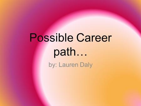 Possible Career path… by: Lauren Daly.