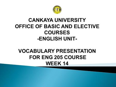 CANKAYA UNIVERSITY OFFICE OF BASIC AND ELECTIVE COURSES -ENGLISH UNIT- VOCABULARY PRESENTATION FOR ENG 205 COURSE WEEK 14.