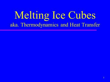 1 Melting Ice Cubes aka. Thermodynamics and Heat Transfer.