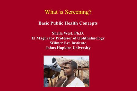 What is Screening? Basic Public Health Concepts Sheila West, Ph.D. El Maghraby Professor of Ophthalmology Wilmer Eye Institute Johns Hopkins University.