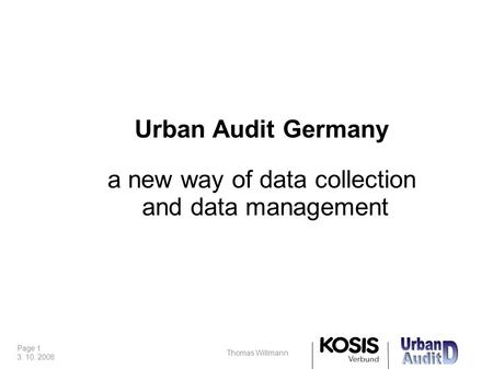 Page 1 3. 10. 2008 Thomas Willmann Urban Audit Germany a new way of data collection and data management.