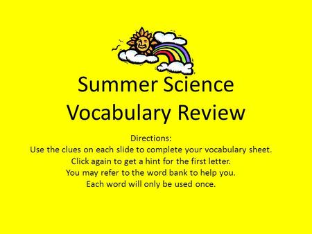 Summer Science Vocabulary Review Directions: Use the clues on each slide to complete your vocabulary sheet. Click again to get a hint for the first letter.